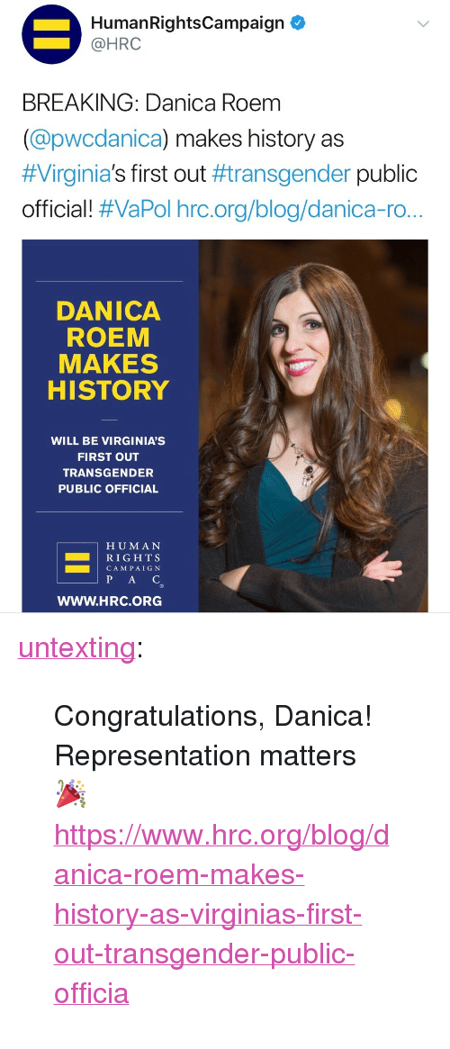 """pac: HumanRightsCampaign  @HRC  BREAKING: Danica Roem  (@pwcdanica) makes history as  #Virginia's first out #transgender public  official! #VaPol hrc.org/blog/danica-ro..  DANICA  ROEM  MAKES  HISTORY  WILL BE VIRGINIA'S  FIRST OUT  TRANSGENDER  PUBLIC OFFICIAL  H UMAN  RIGH TS  CAM PAIG N  PAC  WWW.HRC.ORG <p><a href=""""http://untexting.tumblr.com/post/167252684731/congratulations-danica-representation-matters"""" class=""""tumblr_blog"""">untexting</a>:</p> <blockquote><p>Congratulations, Danica! <br/> Representation matters 🎉 <br/><a href=""""https://www.hrc.org/blog/danica-roem-makes-history-as-virginias-first-out-transgender-public-officia"""">https://www.hrc.org/blog/danica-roem-makes-history-as-virginias-first-out-transgender-public-officia</a></p></blockquote>"""