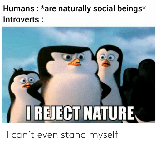 T Even: Humans *are naturally social beings*  Introverts  IREJECT NATURE I can't even stand myself
