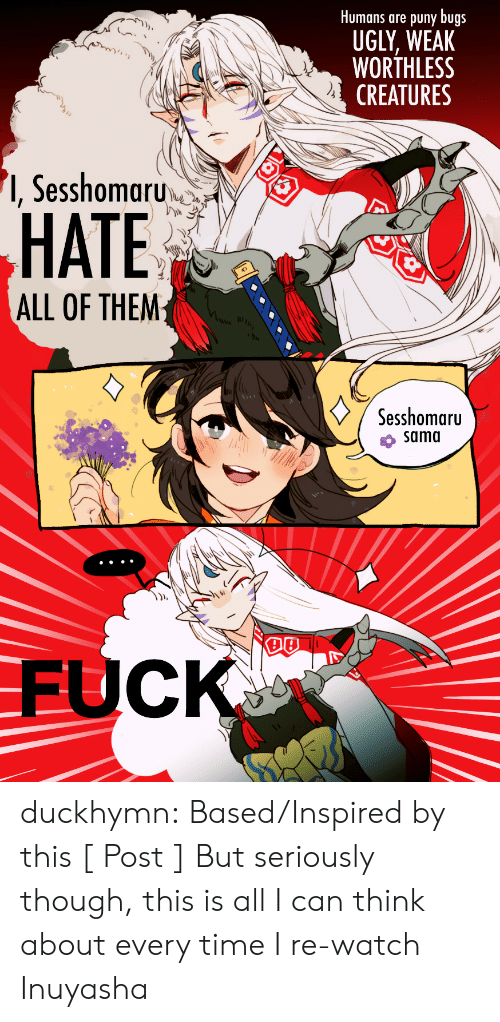 Lol, Target, and Tumblr: Humans are puny bugs  UGLY, WEAK  WORTHLESS  CREATURES  '1, Sesshomaru  HATE  ALL OF THEM  Sesshomaru  sama  DB  FUCK duckhymn:  Based/Inspired by this [ Post ] But seriously though, this is all I can think about every time I re-watch Inuyasha