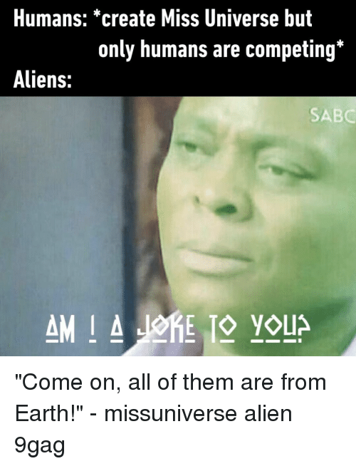 """Missuniverse: Humans: *create Miss Universe but  only humans are competing*  Aliens:  SABC """"Come on, all of them are from Earth!""""⠀ -⠀ missuniverse alien 9gag"""