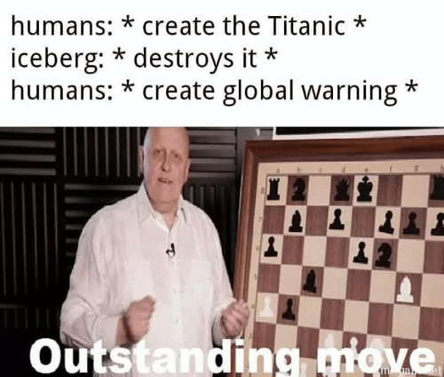 Memes, Titanic, and 🤖: humans: *create the Titanic  iceberg: * destroys it  humans: *create global warning  20  Outstanding move