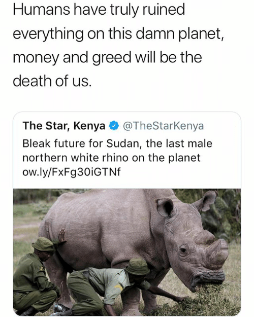 Future, Memes, and Money: Humans have truly ruined  everything on this damn planet,  money and greed will be the  death of us.  The Star, Kenya@TheStarKenya  Bleak future for Sudan, the last male  northern white rhino on the planet  ow.ly/FxFg30iGTNf