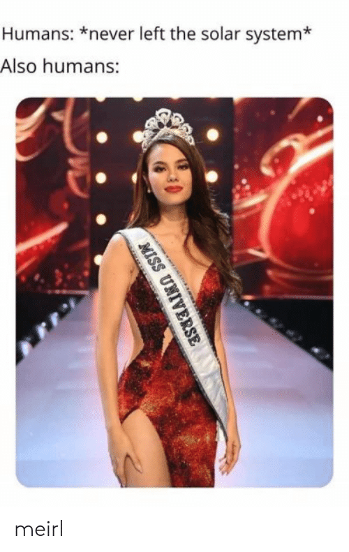 Solar System, Never, and MeIRL: Humans: *never left the solar system*  Also humans:  MISS UNIV meirl