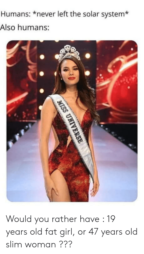 Miss Universe, Would You Rather, and Girl: Humans: *never left the solar system*  Also humans:  MISS UNIVERSE Would you rather have : 19 years old fat girl, or 47 years old slim woman ???