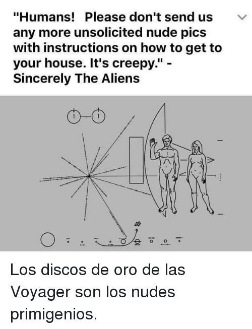 "Creepy, Nudes, and Aliens: ""Humans! Please don't send usv  any more unsolicited nude pics  with instructions on how to get to  your house. It's creepy."" -  Sincerely The Aliens  O-o <p>Los discos de oro de las Voyager son los nudes primigenios.</p>"