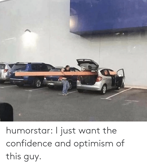 guy: humorstar:  I just want the confidence and optimism of this guy.