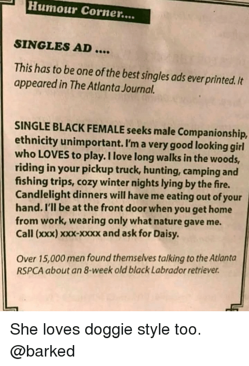 XXX: Humour Corner....  SINGLES AD....  This has to be one of the best singles ads ever printed./t  appeared in The Atlanta Journal.  SINGLE BLACK FEMALE seeks male Companionship,  ethnicity unimportant. I'm a very good looking girl  who LOVES to play. I love long walks in the woods,  riding in your pickup truck, hunting, camping and  fishing trips, cozy winter nights lying by the fire.  Candlelight dinners will have me eating out of your  hand. I'll be at the front door when you get home  from work, wearing only what nature gave me.  Call (xxx) xoxx-xxxx and ask for Daisy.  Over 15,000 men found themselves talking to the Atlanta  RSPCA about an 8-week old black Labrador retriever She loves doggie style too. @barked
