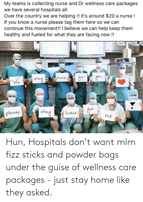 packages: Hun, Hospitals don't want mlm fizz sticks and powder bags under the guise of wellness care packages - just stay home like they asked.