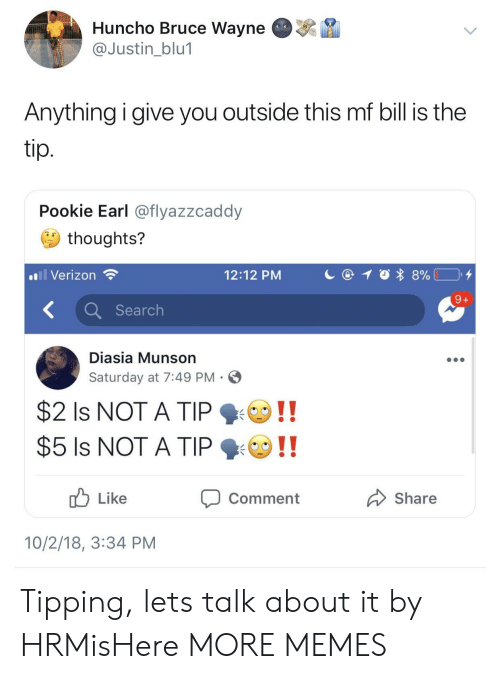 tipping: Huncho Bruce Wayne  @Justin blu1  Anything i give you outside this mf bill is the  Pookie Earl @flyazzcaddy  thoughts?  Verizon  12:12 PM  K Search  Diasia Munson  Saturday at 7:49 PM  $2 Is NOT A TIP  Like  Comment  Share  10/2/18, 3:34 PM Tipping, lets talk about it by HRMisHere MORE MEMES