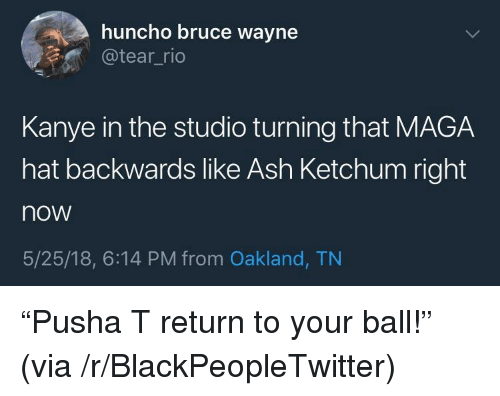 "Ash, Blackpeopletwitter, and Kanye: huncho bruce wayne  @tear_rid  Kanye in the studio turning that MAGA  hat backwards like Ash Ketchum right  now  5/25/18, 6:14 PM from Oakland, TN <p>""Pusha T return to your ball!"" (via /r/BlackPeopleTwitter)</p>"