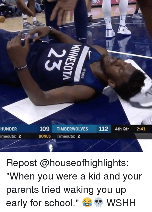 "Memes, Parents, and School: HUNDER  109 TIMBERWOLVES 112 4th Qtr 2:41  imeouts: 2  BONUS Timeouts: 2 Repost @houseofhighlights: ""When you were a kid and your parents tried waking you up early for school."" 😂💀 WSHH"