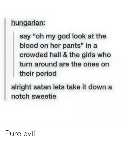 "pure evil: hungarian:  say ""oh my god look at the  blood on her pants"" in a  crowded hall & the girls who  turn around are the ones on  their period  alright satan lets take it down a  notch sweetie Pure evil"