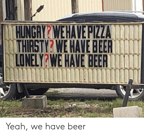 Beer, Yeah, and Lonely: HUNGAY?WEHAVEPIZZA  LTHIRSTY? WE HAVE BEER  LONELY?WE HAVE BEER In Yeah, we have beer