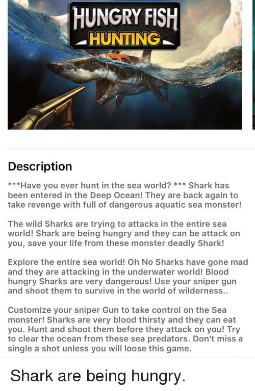 sharking: HUNGRY FISIH  -HUNTING  Description  ***Have you ever hunt in the sea world? Shark has  been entered in the Deep Ocean! They are back again to  take revenge with full of dangerous aquatic sea monster!  The wild Sharks are trying to attacks in the entire sea  world! Shark are being hungry and they can be attack on  you, save your life from these monster deadly Shark!  Explore the entire sea world! Oh No Sharks have gone mad  and they are attacking in the underwater world! Blood  hungry Sharks are very dangerous! Use your sniper gun  and shoot them to survive in the world of wilderness..  Customize your sniper Gun to take control on the Sea  monster! Sharks are very blood thirsty and they can eat  you. Hunt and shoot them before they attack on you! Try  to clear the ocean from these sea predators. Don't miss a  single a shot unless you will loose this game.