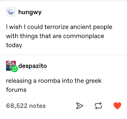 Roomba: hungwy  I wish I could terrorize ancient people  with things that are commonplace  today  despazito  releasing a roomba into the greek  forums  68,522 notes