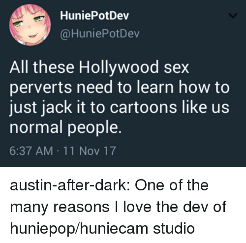 after dark: HuniePotDev  @HuniePotDev  All these Hollywood sex  perverts need to learn how to  just jack it to cartoons like us  normal people.  6:37 AM 11 Nov 17 austin-after-dark: One of the many reasons I love the dev of huniepop/huniecam studio