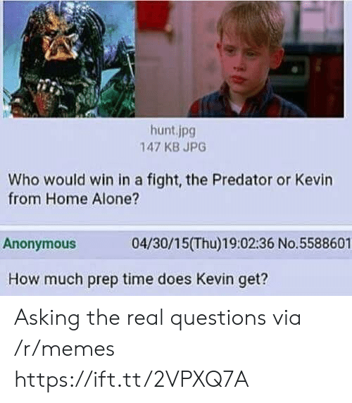 Being Alone, Home Alone, and Memes: hunt.jpg  147 KB JPG  Who would win in a fight, the Predator or Kevin  from Home Alone?  Anonymous  04/30/15(Thu)19:02:36 No.5588601  How much prep time does Kevin get? Asking the real questions via /r/memes https://ift.tt/2VPXQ7A