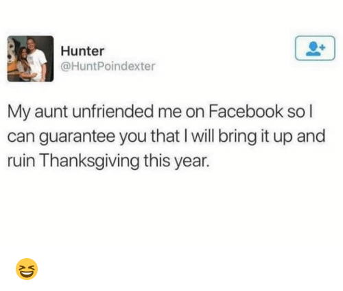 Dank, Facebook, and Thanksgiving: Hunter  @HuntPoindexter  My aunt unfriended me on Facebook so l  can guarantee you that I will bring it up and  ruin Thanksgiving this year. 😆