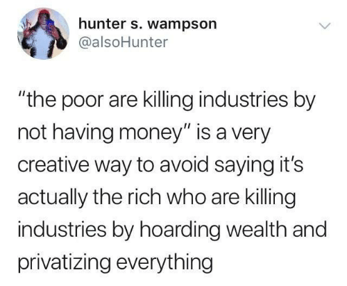 "Avoid: hunter s. wampson  @alsoHunter  ""the poor are killing industries by  not having money"" is a very  creative way to avoid saying it's  actually the rich who are killing  industries by hoarding wealth and  privatizing everything"