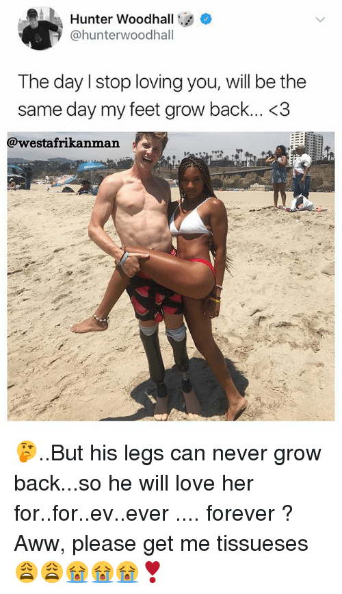 awws: Hunter Woodhall  @hunterwoodhall  The day lstop loving you, will be the  same day my feet grow back... <3  @westafrikanman 🤔..But his legs can never grow back...so he will love her for..for..ev..ever .... forever ? Aww, please get me tissueses 😩😩😭😭😭❣️