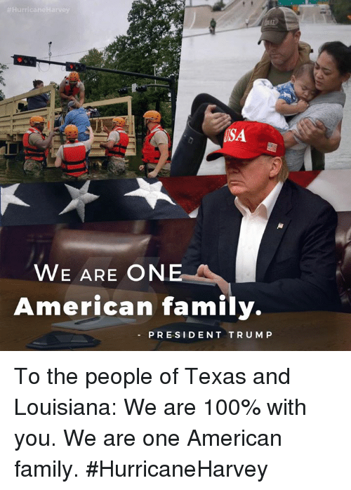 Anaconda, Family, and American:  #Hurri  USA  WE ARE ONE  American family.  PRESIDENT TRUMP To the people of Texas and Louisiana: We are 100% with you. We are one American family. #HurricaneHarvey