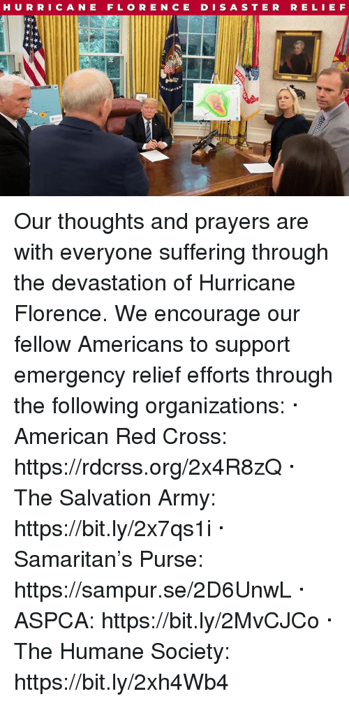 Army, American, and Aspca: HURRICANE FLORE NCE D I S A STERRE LIE F Our thoughts and prayers are with everyone suffering through the devastation of Hurricane Florence. We encourage our fellow Americans to support emergency relief efforts through the following organizations:  · American Red Cross: https://rdcrss.org/2x4R8zQ  · The Salvation Army: https://bit.ly/2x7qs1i  · Samaritan's Purse: https://sampur.se/2D6UnwL  · ASPCA: https://bit.ly/2MvCJCo  · The Humane Society: https://bit.ly/2xh4Wb4