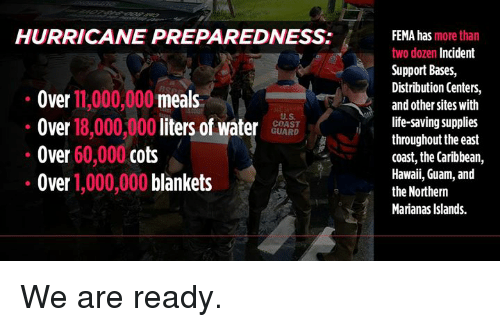 Coast Guard: HURRICANE PREPAREDNESS:  Over 11,000,000 meals  Over 18,000,000 liters of waterS  Over 60,000 cots  Over 1,000,000 blankets  FEMA has more than  two dozen Incident  Support Bases,  Distribution Centers,  and other sites with  life-saving supplies  throughout the east  coast, the Caribbean,  Hawaii, Guam, and  the Northern  Marianas Islands.  U.S  COAST  GUARD We are ready.