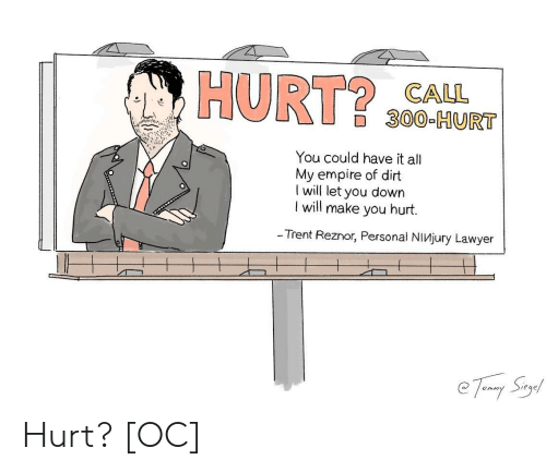 Empire, Lawyer, and Personal: HURT $0CA  300-HURT  You could have it all  My empire of dirt  I will let you down  l will make you hurt.  - Trent Reznor, Personal NiVjury Lawyer Hurt? [OC]
