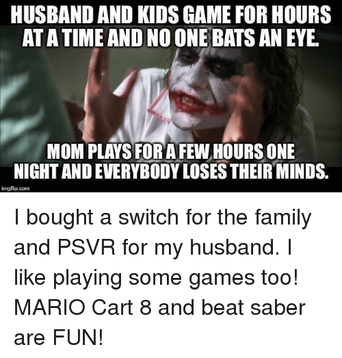 Family, Mario, and Game: HUSBAND AND KIDS GAME FOR HOURS  AT A TIME AND NO ONE BATS AN EYE  MOM PLAYS FOR AFEW HOURS ONE  NIGHT AND EVERYBODY LOSES THEIR MINDS.  imgfip.com I bought a switch for the family and PSVR for my husband. I like playing some games too! MARIO Cart 8 and beat saber are FUN!
