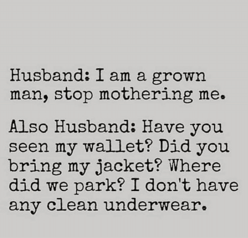 Memes, Husband, and 🤖: Husband: I am a grown  man, stop mothering me.  Also Husband: Have you  seen my wallet? Did you  bring my jacket? Where  did we park? I don't have  any c ean underwear.
