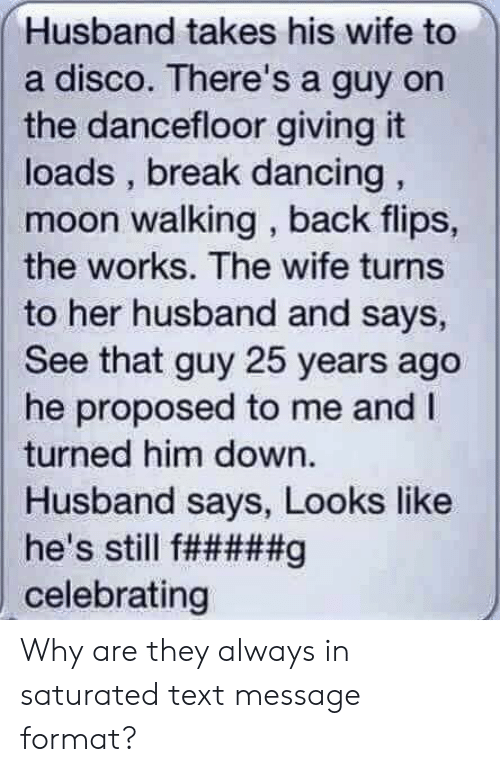 Dancing, Break, and Moon: Husband takes his wife to  a disco. There's a guy on  the dancefloor giving it  loads, break dancing,  moon walking, back flips,  the works. The wife turns  to her husband and says,  See that guy 25 years ago  he proposed to me and I  turned him down.  Husband says, Looks like  he's still f#####g  celebrating Why are they always in saturated text message format?
