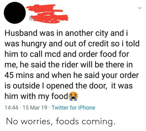 Food, Hungry, and Iphone: Husband was in another city and i  was hungry and out of credit so i told  him to call mcd and order food for  me, he said the rider will be there in  45 mins and when he said your order  is outside l opened the door, it was  him with my food  14:44 15 Mar 19 Twitter for iPhone No worries, foods coming.