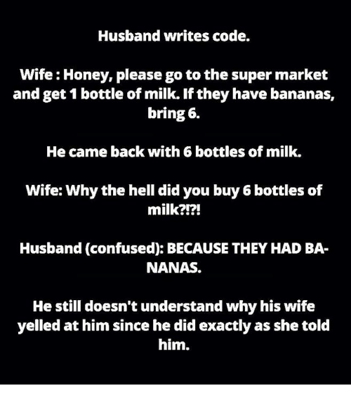 Confused, Honey, I Shrunk the Kids, and Memes: Husband writes code.  Wife Honey, please go to the super market  and get 1 bottle of milk. If they have bananas,  bring 6.  He came back with 6 bottles of milk.  Wife: Why the hell did you buy 6 bottles of  milk?!?!  Husband (confused): BECAUSE THEY HAD BA-  NANAS.  He still doesn't understand why his wife  yelled at him since he did exactly as she told  him.