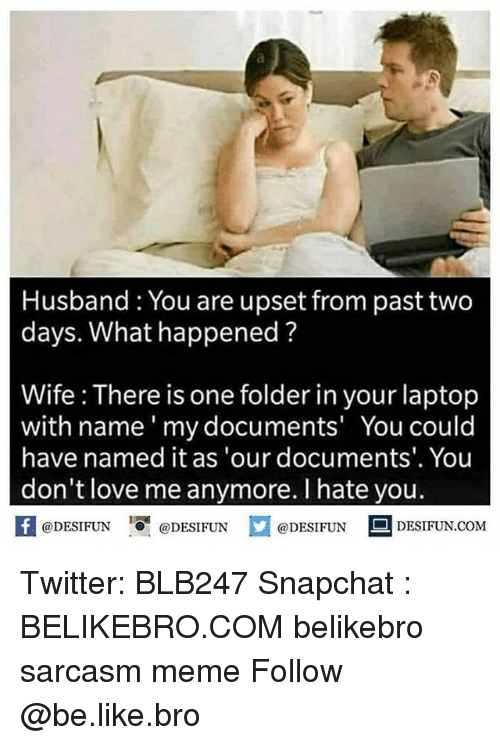 Be Like, Love, and Meme: Husband You are upset from past two  days. What happened?  Wife : There is one folder in your laptop  with name' my documents' You could  have named it as 'our documents'. You  don't love me anymore. I hate you.  K @DESIFUN 1 @DESIFUN @DESIFUN םDESIFUN.COM Twitter: BLB247 Snapchat : BELIKEBRO.COM belikebro sarcasm meme Follow @be.like.bro