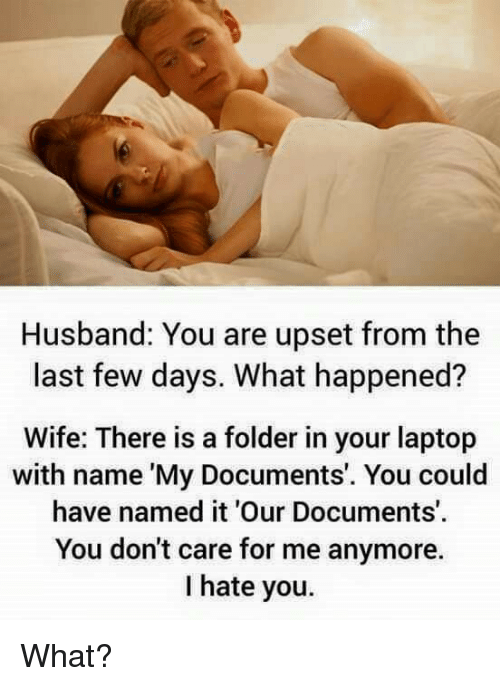 Laptop, Husband, and Wife: Husband: You are upset from the  last few days. What happened?  Wife: There is a folder in your laptop  with name 'My Documents'. You could  have named it 'Our Documents'  You don't care for me anymore.  I hate you. What?
