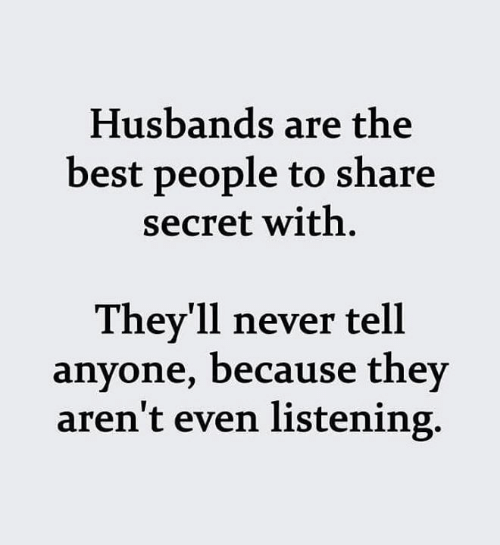 Dank, Best, and Never: Husbands are the  best people to share  secret with  They'll never tell  anyone, because they  aren't even listening