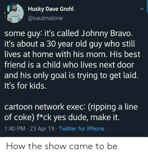 ripping: Husky Dave Grohl  @saulmalone  some guy: it's called Johnny Bravo.  it's about a 30 year old guy who still  lives at home with his mom. His best  friend is a child who lives next door  and his only goal is trying to get laid.  It's for kids.  cartoon network exec: (ripping a line  of coke) f*ck yes dude, make it.  1:40 PM 23 Apr 19 Twitter for iPhone How the show came to be