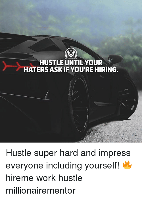 Impresser: HUSTLE UNTIL YOUR  HATERS ASK IF YOU'RE HIRING.  MILLIONAIRE MENTOR Hustle super hard and impress everyone including yourself! 🔥 hireme work hustle millionairementor