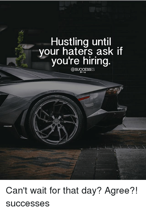 hustling: Hustling until  vour haters ask if  you're niring Can't wait for that day? Agree?! successes
