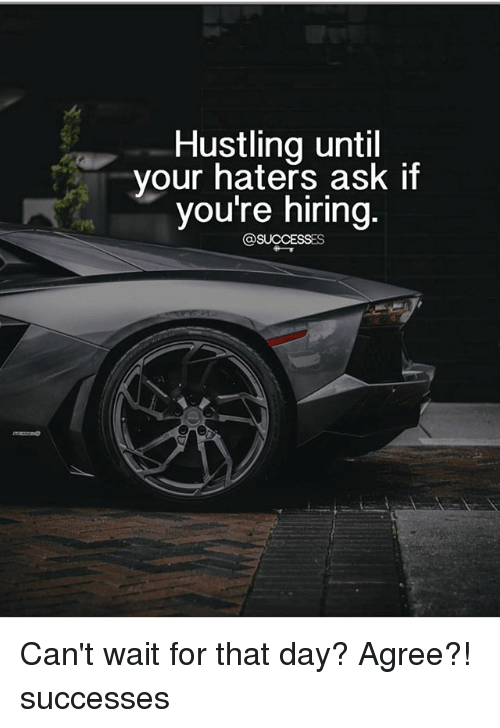 hustling: Hustling until  your haters ask if  youre niring Can't wait for that day? Agree?! successes