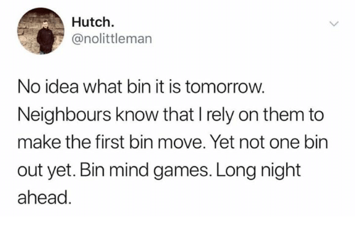 Hutch: Hutch.  @nolittleman  No idea what bin it is tomorrow.  Neighbours know that I rely on them to  make the first bin move. Yet not one bin  out yet. Bin mind games. Long night  ahead.