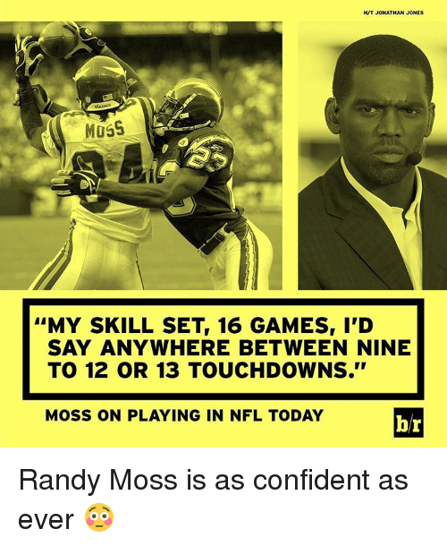 "randy moss: HVT JONATHAN JONES  MUSS  ''MY SKILL SET, 16 GAMES, I'D  SAY ANYWHERE BETWEEN NINE  TO 12 OR 13 TOUCHDOWNS.""  Moss ON PLAYING IN NFL TODAY  br Randy Moss is as confident as ever 😳"
