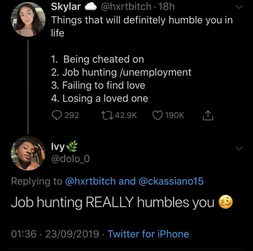 Humble: @hxrtbitch · 18h  Skylar  Things that will definitely humble you in  life  1. Being cheated on  2. Job hunting /unemployment  3. Failing to find love  4. Losing a loved one  Q 292  2742.9K  190K  Ivy  @dolo_0  Replying to @hxrtbitch and @ckassiano15  Job hunting REALLY humbles you e  01:36 · 23/09/2019 · Twitter for iPhone