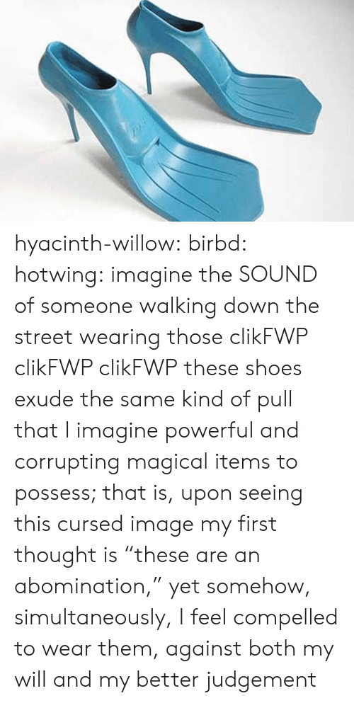 "willow: hyacinth-willow: birbd:  hotwing:  imagine the SOUND of someone walking down the street wearing those   clikFWP clikFWP clikFWP   these shoes exude the same kind of pull that I imagine powerful and corrupting magical items to possess; that is, upon seeing this cursed image my first thought is ""these are an abomination,"" yet somehow, simultaneously, I feel compelled to wear them, against both my will and my better judgement"