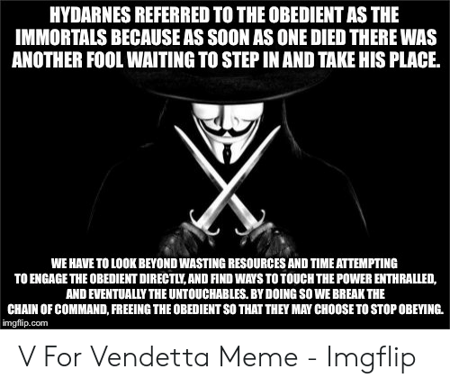 Meme, Soon..., and Break: HYDARNES REFERRED TO THE OBEDIENT AS THE  IMMORTALS BECAUSE AS SOON AS ONE DIED THERE WAS  ANOTHER FOOL WAITING TO STEP IN AND TAKE HIS PLACE.  WE HAVE TO LOOK BEYOND WASTING RESOURCES AND TIME ATTEMPTING  TO ENGAGE THE OBEDIENT DIRECTLY,AND FIND WAYS TO TOUCH THE POWER ENTHRALLED,  AND EVENTUALLY THE UNTOUCHABLES. BY DOING SO WE BREAK THE  CHAIN OF COMMAND, FREEING THE OBEDIENT SO THAT THEY MAY CHOOSE TO STOP OBEYING.  imgflip.com V For Vendetta Meme - Imgflip