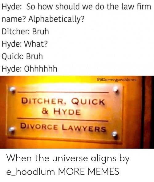 Bruh, Dank, and Memes: Hyde: So how should we do the law firm  name? Alphabetically?  Ditcher: Bruh  Hyde: What?  Quick: Bruh  Hyde: Ohhhhhh  @attorneyproblems  DITCHER, QUICK  & HYDE  DIVORCE LAWYERS When the universe aligns by e_hoodlum MORE MEMES