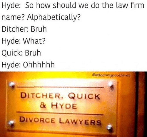 Divorce: Hyde: So how should we do the law firm  name? Alphabetically?  Ditcher: Bruh  Hyde: What?  Quick: Bruh  Hyde: Ohhhhhh  @attorneyproblems  DITCHER, QUICK  &HYDE  DIVORCE LAWYERS