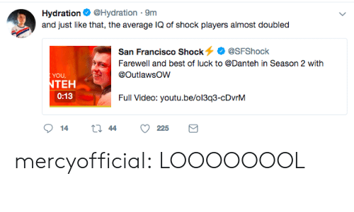 Hydration: Hydration@Hydration 9m  and just like that, the average IQ of shock players almost doubled  San Francisco Shock@SFShock  Farewell and best of luck to @Danteh in Season 2 with  YOU  TEH  0:13  Full Video: youtu.be/oi3g3-cDvnM mercyofficial:  LOOOOOOOL
