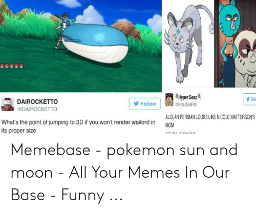 Funny, Memebase, and Memes: Hyper Seap  Foll  DAIROCKETTO  Follow  HypraSeaPea  @DAIROCKETTO  ALOLAN PERSIAN LOOKS LIKE NICOLE WATTERSONS  What's the point of jumping to 3D if you won't render wailord in  its proper size  MOM  7-07 DU, 2T Oet 3018 Memebase - pokemon sun and moon - All Your Memes In Our Base - Funny ...