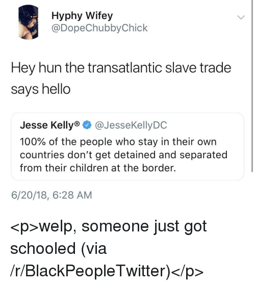 schooled: Hyphy Wifey  @DopeChubbyChick  Hey hun the transatlantic slave trade  says hello  Jesse Kelly® @JesseKellyDC  100% of the people who stay in their own  countries don't get detained and separated  from their children at the border.  6/20/18, 6:28 AM <p>welp, someone just got schooled (via /r/BlackPeopleTwitter)</p>